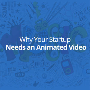 Your Startup Needs an Animated Video