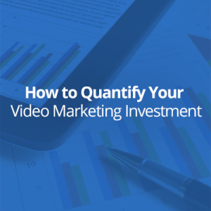 How to Quantify Your Video Marketing Investment