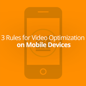 3 Rules for Video Optimization on Mobile Devices